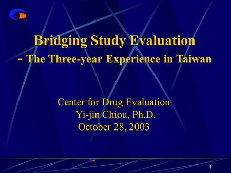 1 Bridging Study Evaluation - The Three-year Experience in Taiwan Center for Drug Evaluation Center for Drug Evaluation Yi-jin Chiou, Ph.D. Yi-jin Chiou,