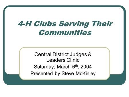 4-H Clubs Serving Their Communities Central District Judges & Leaders Clinic Saturday, March 6 th, 2004 Presented by Steve McKinley.