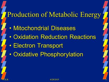 W.X.B.6/28/20151 Production of Metabolic Energy Mitochondrial DiseasesMitochondrial Diseases Oxidation Reduction ReactionsOxidation Reduction Reactions.