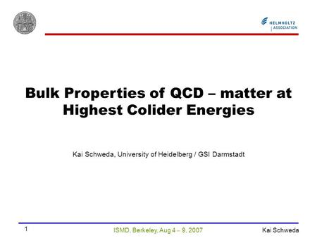 ISMD, Berkeley, Aug 4  9, 2007 Kai Schweda 1 Bulk Properties of QCD – matter at Highest Colider Energies Kai Schweda, University of Heidelberg / GSI Darmstadt.