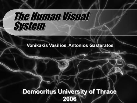 The Human Visual System Vonikakis Vasilios, Antonios Gasteratos Democritus University of Thrace 2006 2006.