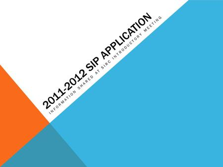 2011-2012 SIP APPLICATION INFORMATION SHARED AT SIRC INTRODUCTORY MEETING.