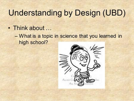 Understanding by Design (UBD) Think about … –What is a topic in science that you learned in high school?