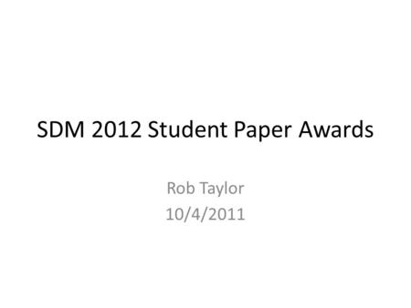 SDM 2012 Student Paper Awards Rob Taylor 10/4/2011.