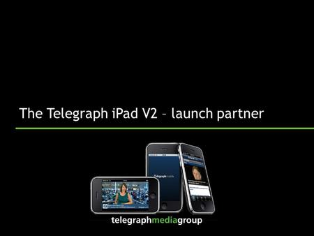 The Telegraph iPad V2 – launch partner. iPad News app version 1 – an overview  Launched October 2010  Best of Daily and Sunday Telegraph  75k downloads.