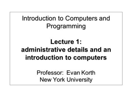 Introduction to Computers and Programming Lecture 1: administrative details and an introduction to computers Professor: Evan Korth New York University.