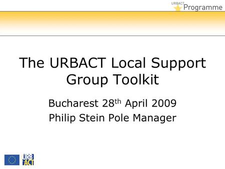 The URBACT Local Support Group Toolkit Bucharest 28 th April 2009 Philip Stein Pole Manager.