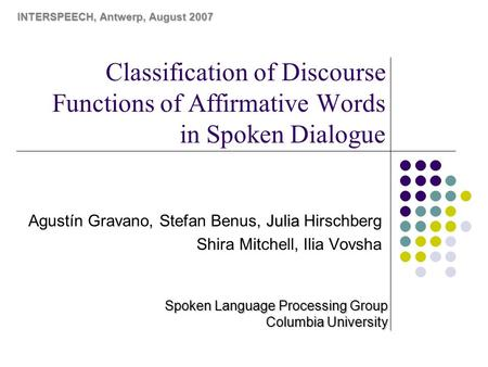 Classification of Discourse Functions of Affirmative Words in Spoken Dialogue Julia Agustín Gravano, Stefan Benus, Julia Hirschberg Shira Mitchell, Ilia.
