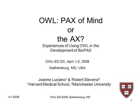 4/1/2008 OWL-ED 2008, Gaithersburg, MD 1 OWL: PAX of Mind or the AX? Experiences of Using OWL in the Development of BioPAX Joanne Luciano 1 & Robert Stevens.