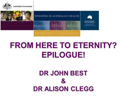 FROM HERE TO ETERNITY? EPILOGUE! DR JOHN BEST & DR ALISON CLEGG.