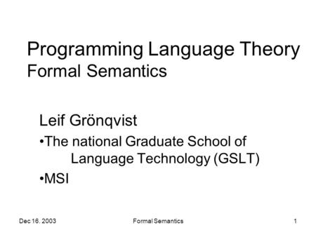 Dec 16. 2003Formal Semantics1 Programming Language Theory Formal Semantics Leif Grönqvist The national Graduate School of Language Technology (GSLT) MSI.