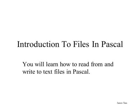 James Tam Introduction To Files In Pascal You will learn how to read from and write to text files in Pascal.