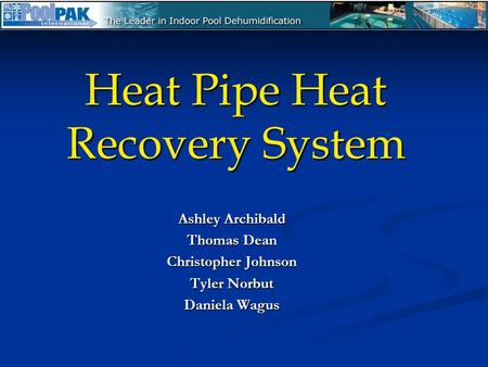 Heat Pipe Heat Recovery System Ashley Archibald Thomas Dean Christopher Johnson Tyler Norbut Daniela Wagus.