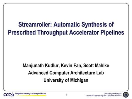 University of Michigan Electrical Engineering and Computer Science 1 Streamroller: Automatic Synthesis of Prescribed Throughput Accelerator Pipelines Manjunath.