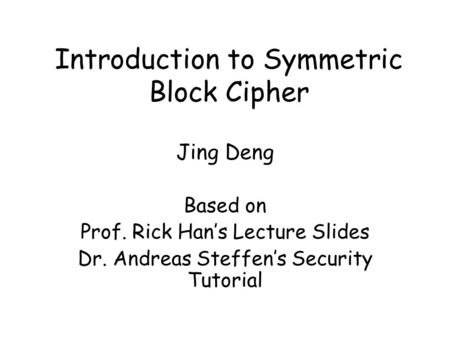 Introduction to Symmetric Block Cipher Jing Deng Based on Prof. Rick Han's Lecture Slides Dr. Andreas Steffen's Security Tutorial.
