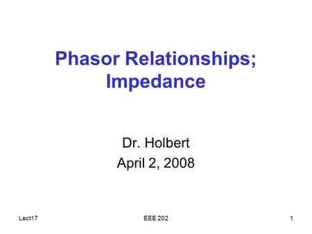Lect17EEE 2021 Phasor Relationships; Impedance Dr. Holbert April 2, 2008.