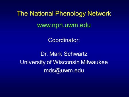 The National Phenology Network  Coordinator: Dr. Mark Schwartz University of Wisconsin Milwaukee