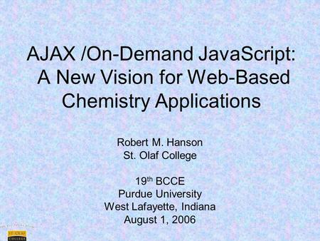 AJAX /On-Demand JavaScript: A New Vision for Web-Based Chemistry Applications Robert M. Hanson St. Olaf College 19 th BCCE Purdue University West Lafayette,
