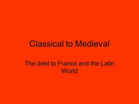 Classical to Medieval The debt to France and the Latin World.