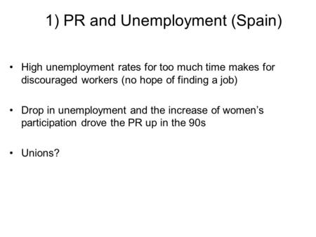1) PR and Unemployment (Spain) High unemployment rates for too much time makes for discouraged workers (no hope of finding a job) Drop in unemployment.
