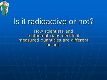 Is it radioactive or not? How scientists and mathematicians decide if measured quantities are different or not.