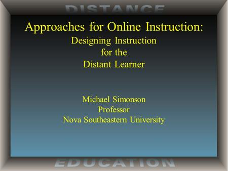 Approaches for Online Instruction: Designing Instruction for the Distant Learner Michael Simonson Professor Nova Southeastern University.