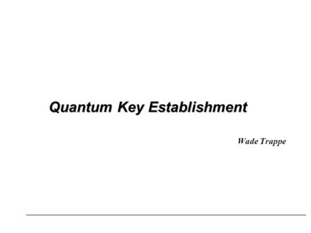 Quantum Key Establishment Wade Trappe. Talk Overview Quantum Demo Quantum Key Establishment.