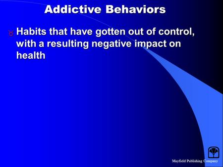 Mayfield Publishing Company Addictive Behaviors  Habits that have gotten out of control, with a resulting negative impact on health.