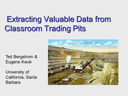 Extracting Valuable Data from Classroom Trading Pits Extracting Valuable Data from Classroom Trading Pits Ted Bergstrom & Eugene Kwok University of California,