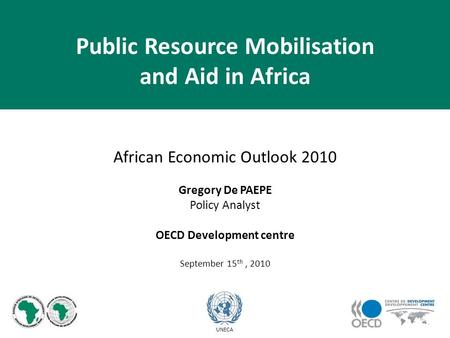African Economic Outlook 2010 Gregory De PAEPE Policy Analyst OECD Development centre September 15 th, 2010 UNECA Public Resource Mobilisation and Aid.