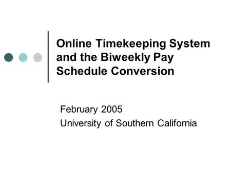 Online Timekeeping System and the Biweekly Pay Schedule Conversion February 2005 University of Southern California.