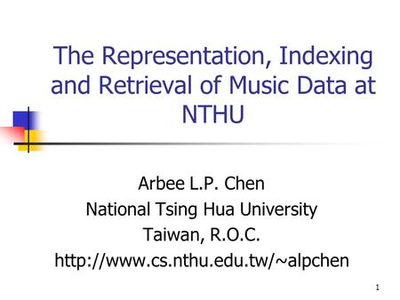 1 The Representation, Indexing and Retrieval of Music Data at NTHU Arbee L.P. Chen National Tsing Hua University Taiwan, R.O.C.