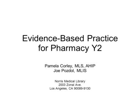 Evidence-Based Practice for Pharmacy Y2 Pamela Corley, MLS, AHIP Joe Pozdol, MLIS Norris Medical Library 2003 Zonal Ave. Los Angeles, CA 90089-9130.