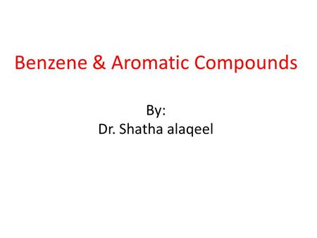 Benzene & Aromatic Compounds By: Dr. Shatha alaqeel.