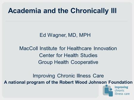Academia and the Chronically Ill Ed Wagner, MD, MPH MacColl Institute for Healthcare Innovation Center for Health Studies Group Health Cooperative Improving.