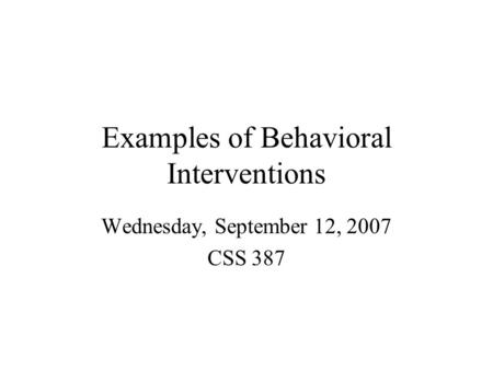 Examples of Behavioral Interventions Wednesday, September 12, 2007 CSS 387.