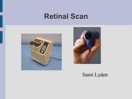 Retinal Scan Sami Lyden. Presentation ● Biometrics – Method – Advantages – Disadvantages ● Retinal recognition – Scanners – Methods ● Comparison ● Developement?