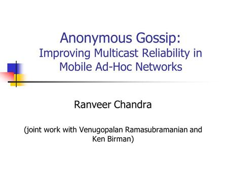 Anonymous Gossip: Improving Multicast Reliability in Mobile Ad-Hoc Networks Ranveer Chandra (joint work with Venugopalan Ramasubramanian and Ken Birman)