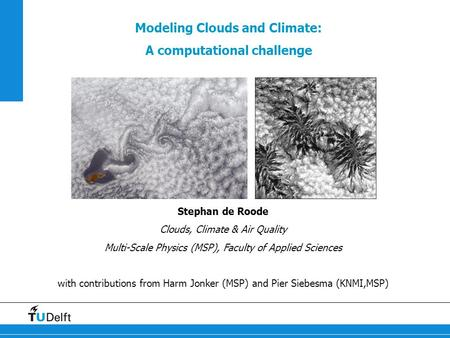 Modeling Clouds and Climate: A computational challenge Stephan de Roode Clouds, Climate & Air Quality Multi-Scale Physics (MSP), Faculty of Applied Sciences.