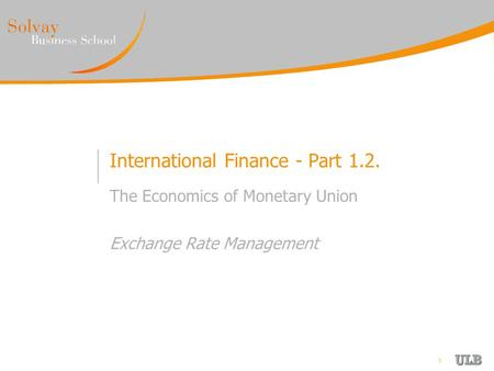 1 International Finance - Part 1.2. The Economics of Monetary Union Exchange Rate Management.