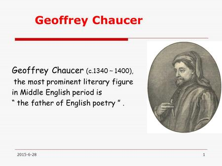 "Geoffrey Chaucer Geoffrey Chaucer (c.1340 ~ 1400), the most prominent literary figure in Middle English period is "" the father of English poetry "". 2015-6-281."