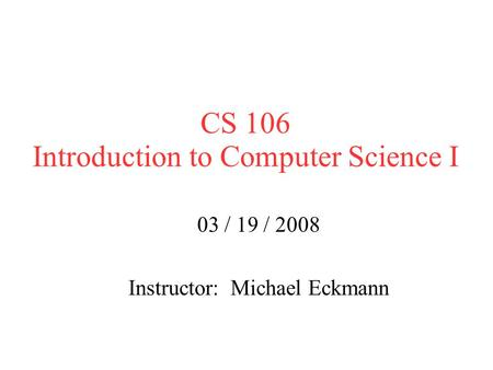 CS 106 Introduction to Computer Science I 03 / 19 / 2008 Instructor: Michael Eckmann.