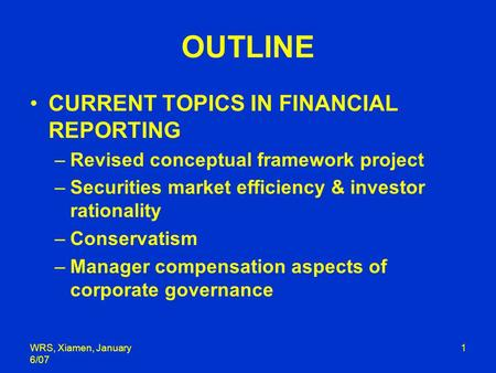 WRS, Xiamen, January 6/07 1 OUTLINE CURRENT TOPICS IN FINANCIAL REPORTING –Revised conceptual framework project –Securities market efficiency & investor.