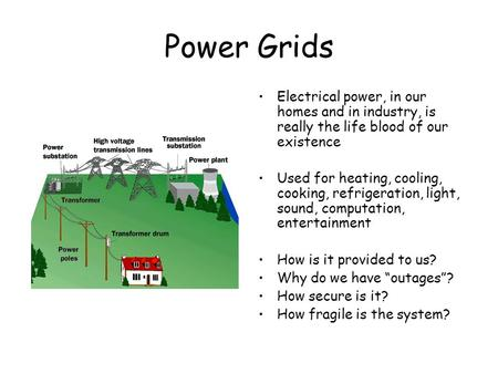 Power Grids Electrical power, in our homes and in industry, is really the life blood of our existence Used for heating, cooling, cooking, refrigeration,