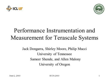 June 2, 2003ICCS 20031 Performance Instrumentation and Measurement for Terascale Systems Jack Dongarra, Shirley Moore, Philip Mucci University of Tennessee.