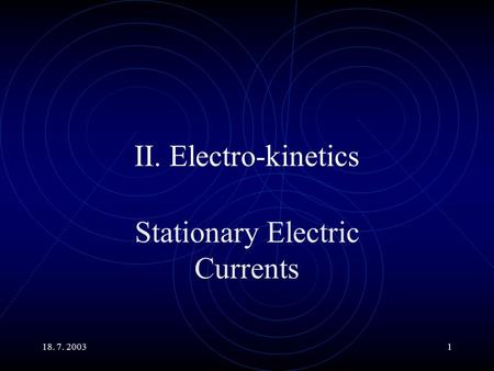 18. 7. 20031 II. Electro-kinetics Stationary Electric Currents.