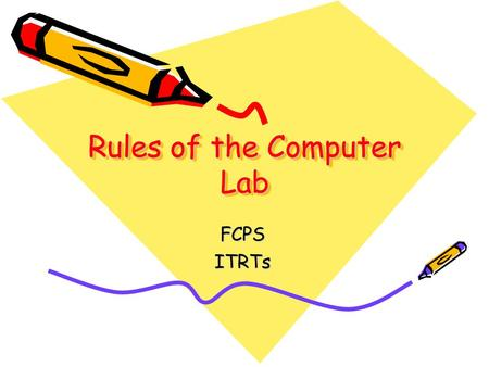 Rules of the Computer Lab FCPSITRTs. Computer Responsibility and Rules Use good behavior when using all computer equipment.