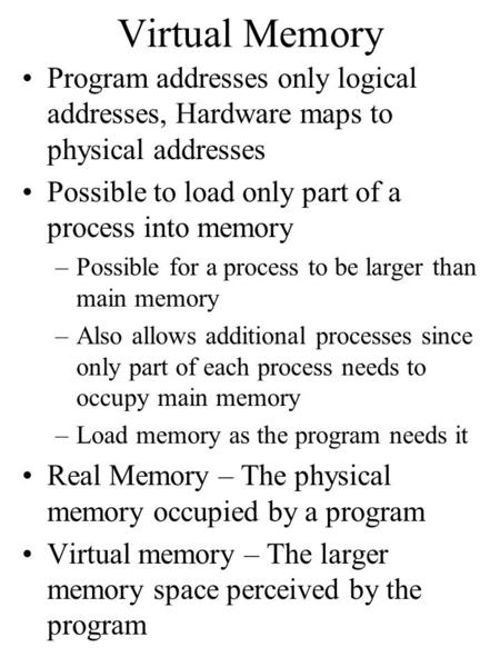 Virtual Memory Program addresses only logical addresses, Hardware maps to physical addresses Possible to load only part of a process into memory –Possible.