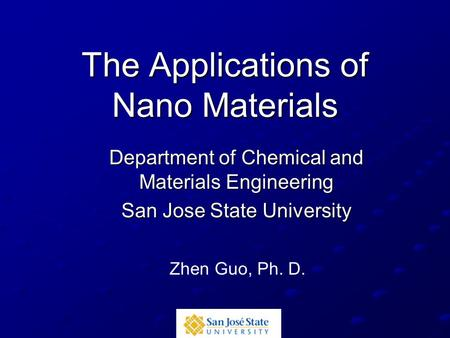 The Applications of Nano Materials Department of Chemical and Materials Engineering San Jose State University Zhen Guo, Ph. D.