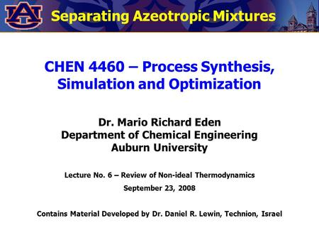 Separating Azeotropic Mixtures CHEN 4460 – Process Synthesis, Simulation and Optimization Dr. Mario Richard Eden Department of Chemical Engineering Auburn.